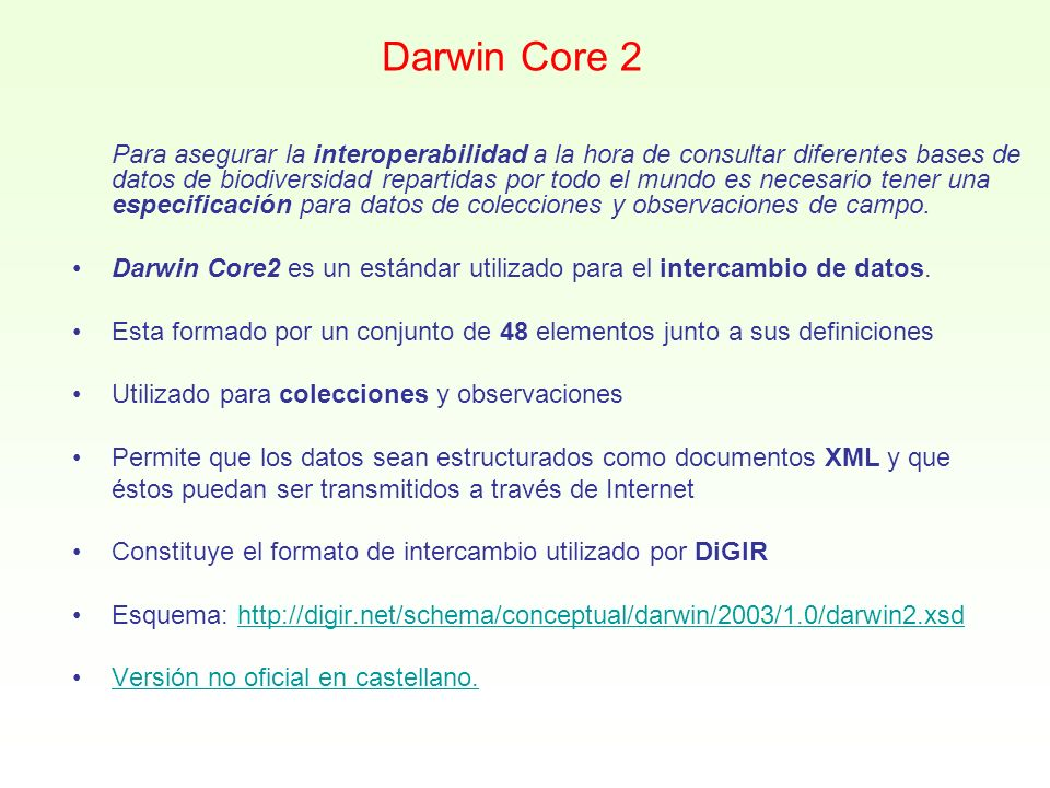 Darwin Core 2 DateLastModified *InstitutionCode *CollectionCode *CatalogNumber * ScientificName *BasisOfRecordKingdomPhylum ClassOrderFamilyGenus SpeciesSubspeciesScientificNameAuthorIdentifiedBy YearIdentifiedMonthIdentifiedDayIdentifiedTypeStatus CollectorNumberFieldNumberCollectorYearCollected MonthCollectedDayCollectedJulianDayTimeOfDay ContinentOceanCountryStateProvinceCounty LocalityLongitudeLatitudeCoordinatePrecision BoundingBoxMinimumElevationMaximumElevationMinimumDepth MaximumDepthSexPreparationTypeIndividualCount PreviousCatalogNumberRelationshipTypeRelatedCatalogItemNotes * Indica los campos obligatorios.