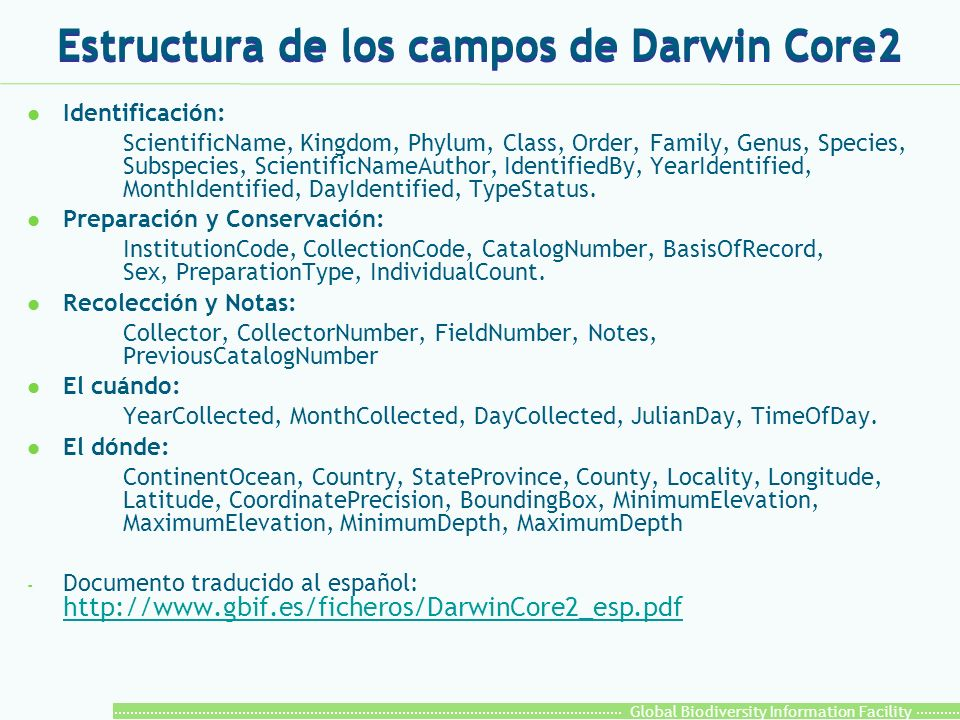Global Biodiversity Information Facility Estructura de los campos de Darwin Core2 l Identificación: ScientificName, Kingdom, Phylum, Class, Order, Family, Genus, Species, Subspecies, ScientificNameAuthor, IdentifiedBy, YearIdentified, MonthIdentified, DayIdentified, TypeStatus.