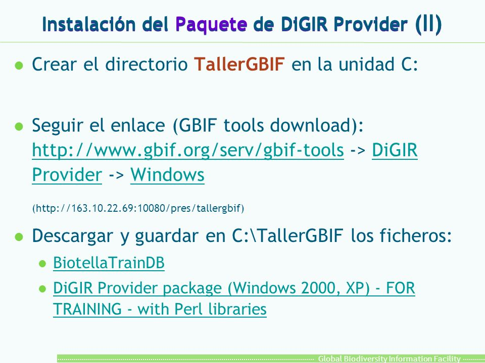 Global Biodiversity Information Facility Instalación del Paquete de DiGIR Provider (II) l Crear el directorio TallerGBIF en la unidad C: l Seguir el enlace (GBIF tools download): http://www.gbif.org/serv/gbif-tools -> DiGIR Provider -> Windows http://www.gbif.org/serv/gbif-toolsDiGIR ProviderWindows (http://163.10.22.69:10080/pres/tallergbif) l Descargar y guardar en C:\TallerGBIF los ficheros: l BiotellaTrainDB BiotellaTrainDB l DiGIR Provider package (Windows 2000, XP) - FOR TRAINING - with Perl libraries DiGIR Provider package (Windows 2000, XP) - FOR TRAINING - with Perl libraries