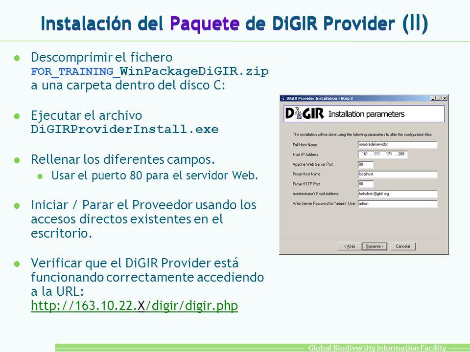Global Biodiversity Information Facility Instalación del Paquete de DiGIR Provider (II) Descomprimir el fichero FOR_TRAINING_ WinPackageDiGIR.zip a una carpeta dentro del disco C: Ejecutar el archivo DiGIRProviderInstall.exe l Rellenar los diferentes campos.
