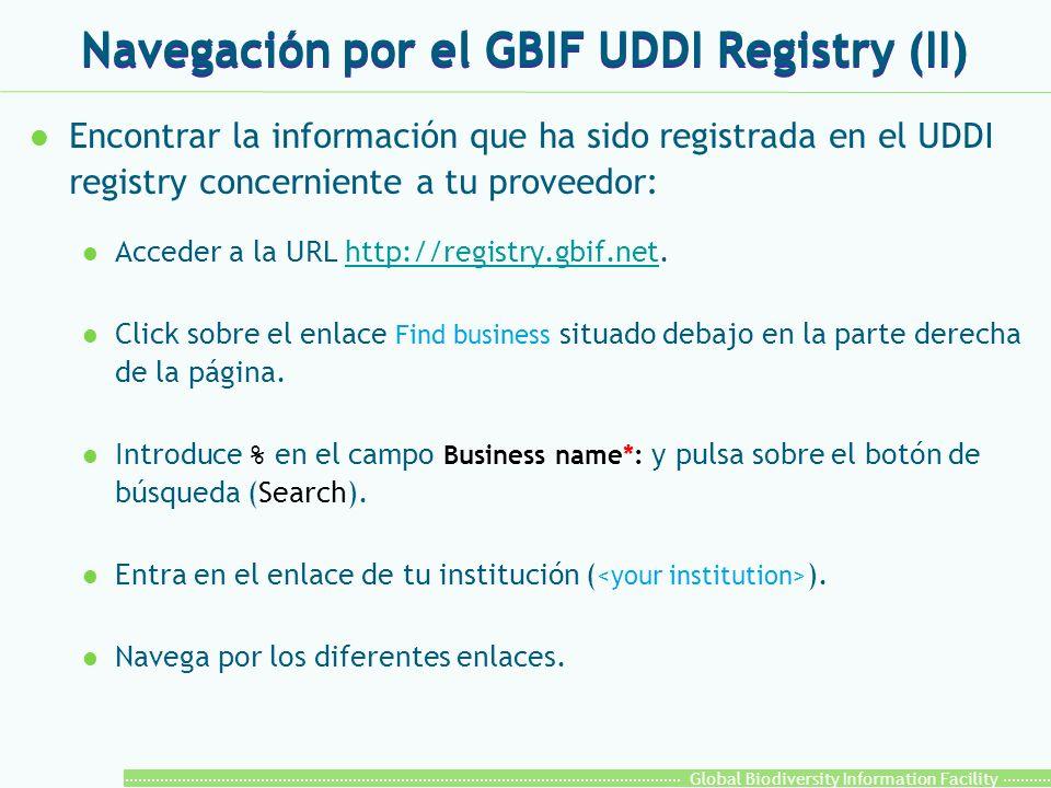Global Biodiversity Information Facility l Encontrar la información que ha sido registrada en el UDDI registry concerniente a tu proveedor: l Acceder a la URL http://registry.gbif.net.http://registry.gbif.net l Click sobre el enlace Find business situado debajo en la parte derecha de la página.