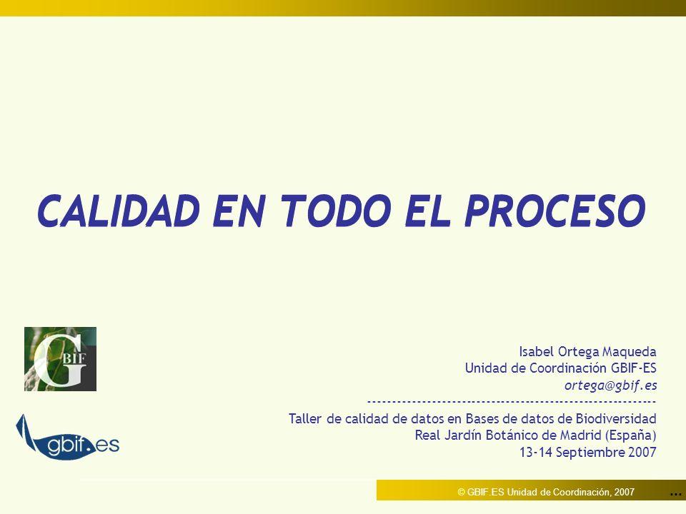... © GBIF.ES Unidad de Coordinación, 2007 CALIDAD EN TODO EL PROCESO Isabel Ortega Maqueda Unidad de Coordinación GBIF-ES ortega@gbif.es ------------