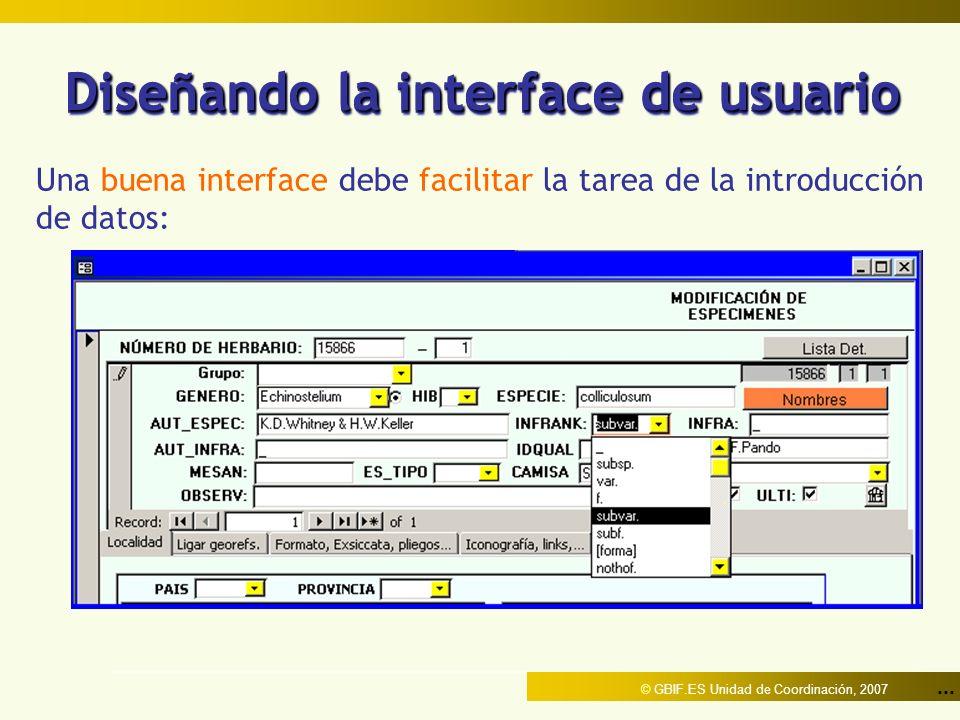 ... © GBIF.ES Unidad de Coordinación, 2007 Diseñando la interface de usuario Una buena interface debe facilitar la tarea de la introducción de datos: