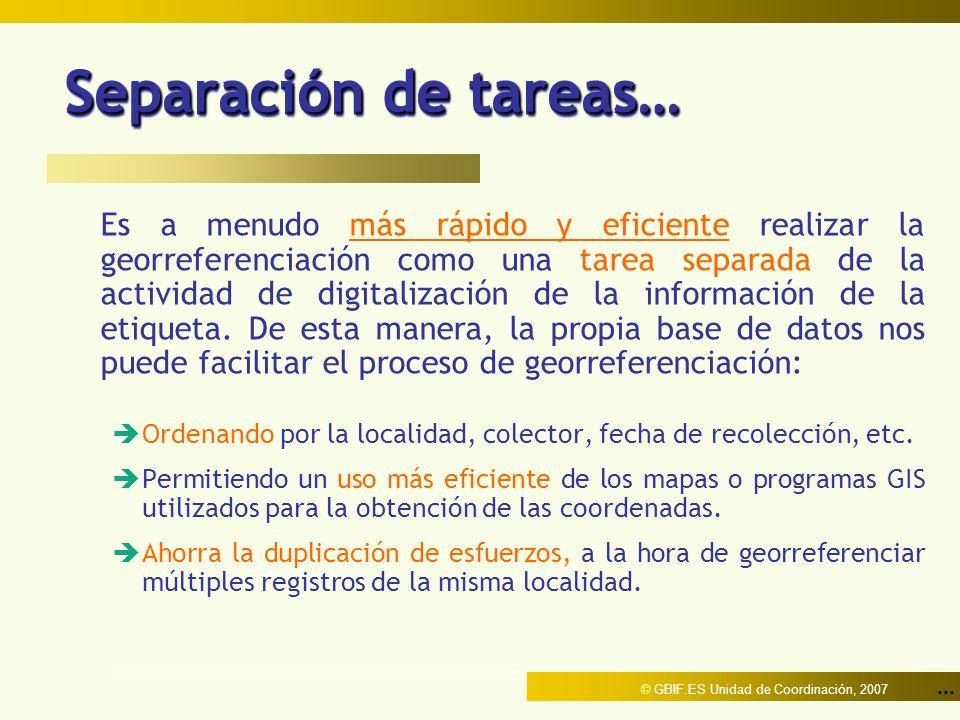 ... © GBIF.ES Unidad de Coordinación, 2007 Separación de tareas… Es a menudo más rápido y eficiente realizar la georreferenciación como una tarea sepa
