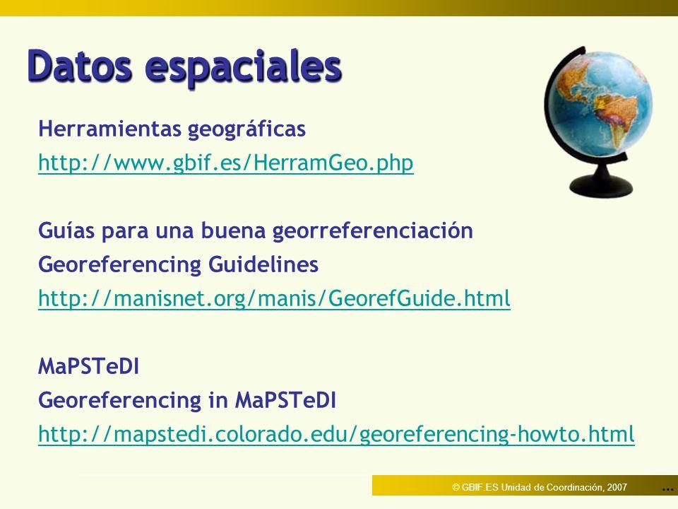 ... © GBIF.ES Unidad de Coordinación, 2007 Datos espaciales Herramientas geográficas http://www.gbif.es/HerramGeo.php Guías para una buena georreferen