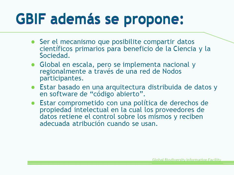 Global Biodiversity Information Facility GBIF además se propone: l Ser el mecanismo que posibilite compartir datos científicos primarios para benefici