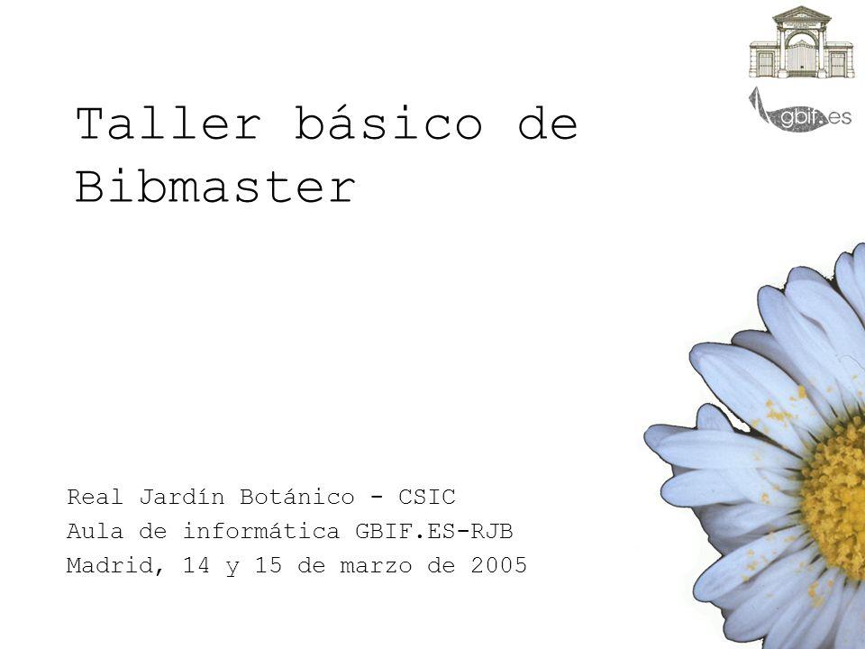 Taller básico de Bibmaster Real Jardín Botánico - CSIC Aula de informática GBIF.ES-RJB Madrid, 14 y 15 de marzo de 2005