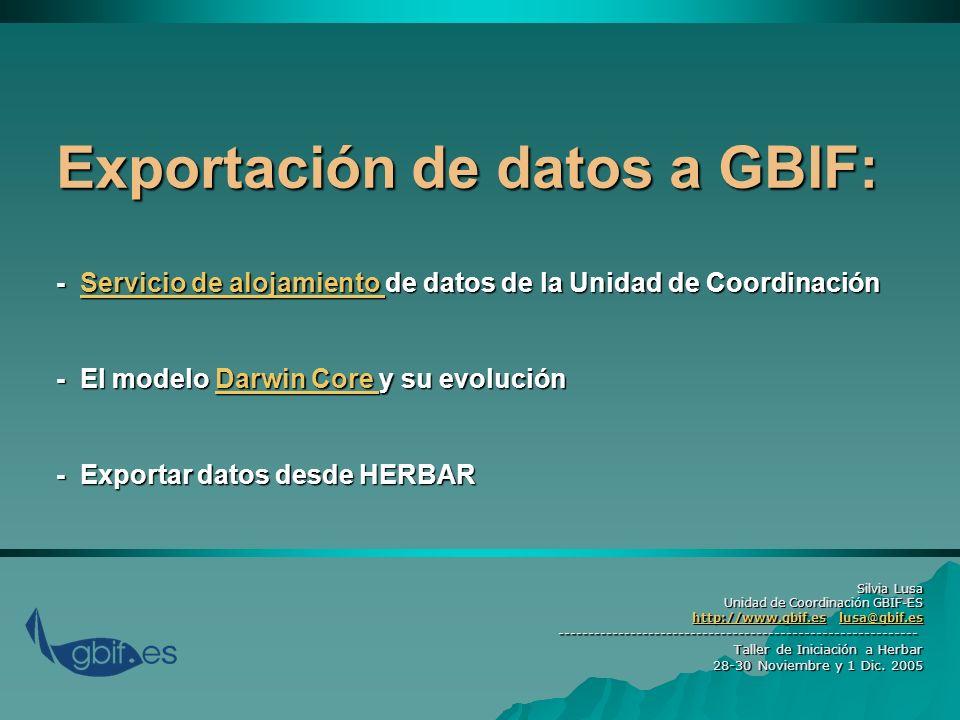 Exportación de datos a GBIF: - Servicio de alojamiento de datos de la Unidad de Coordinación - El modelo Darwin Core y su evolución - Exportar datos desde HERBAR Servicio de alojamiento Darwin Core Servicio de alojamiento Darwin Core Silvia Lusa Unidad de Coordinación GBIF-ES http://www.gbif.es lusa@gbif.es http://www.gbif.es lusa@gbif.eshttp://www.gbif.eslusa@gbif.eshttp://www.gbif.eslusa@gbif.es------------------------------------------------------------ Taller de Iniciación a Herbar 28-30 Noviembre y 1 Dic.