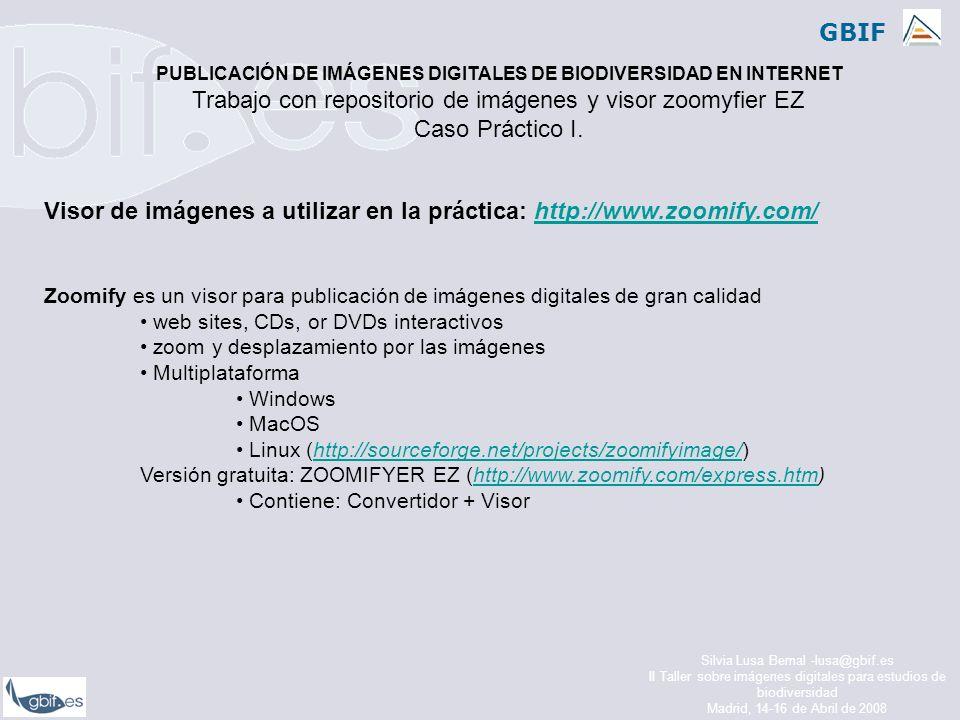 GBIF Silvia Lusa Bernal -lusa@gbif.es II Taller sobre imágenes digitales para estudios de biodiversidad Madrid, 14-16 de Abril de 2008 Visor de imágenes a utilizar en la práctica: http://www.zoomify.com/http://www.zoomify.com/ Zoomify es un visor para publicación de imágenes digitales de gran calidad web sites, CDs, or DVDs interactivos zoom y desplazamiento por las imágenes Multiplataforma Windows MacOS Linux (http://sourceforge.net/projects/zoomifyimage/)http://sourceforge.net/projects/zoomifyimage/ Versión gratuita: ZOOMIFYER EZ (http://www.zoomify.com/express.htm)http://www.zoomify.com/express.htm Contiene: Convertidor + Visor PUBLICACIÓN DE IMÁGENES DIGITALES DE BIODIVERSIDAD EN INTERNET Trabajo con repositorio de imágenes y visor zoomyfier EZ Caso Práctico I.