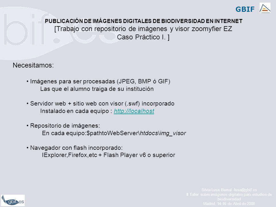 GBIF Silvia Lusa Bernal -lusa@gbif.es II Taller sobre imágenes digitales para estudios de biodiversidad Madrid, 14-16 de Abril de 2008 Necesitamos: Imágenes para ser procesadas (JPEG, BMP ó GIF) Las que el alumno traiga de su institución Servidor web + sitio web con visor (.swf) incorporado Instalado en cada equipo : http://localhosthttp://localhost Repositorio de imágenes: En cada equipo:$pathtoWebServer\htdocs\img_visor Navegador con flash incorporado: IExplorer,Firefox,etc + Flash Player v6 o superior PUBLICACIÓN DE IMÁGENES DIGITALES DE BIODIVERSIDAD EN INTERNET [Trabajo con repositorio de imágenes y visor zoomyfier EZ Caso Práctico I.