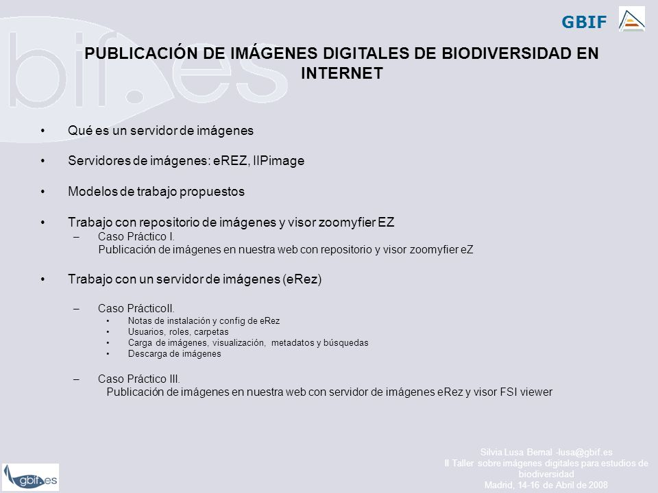 GBIF Silvia Lusa Bernal -lusa@gbif.es II Taller sobre imágenes digitales para estudios de biodiversidad Madrid, 14-16 de Abril de 2008 Qué es un servidor de imágenes Servidores de imágenes: eREZ, IIPimage Modelos de trabajo propuestos Trabajo con repositorio de imágenes y visor zoomyfier EZ –Caso Práctico I.