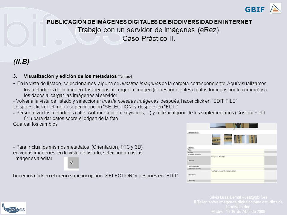 GBIF Silvia Lusa Bernal -lusa@gbif.es II Taller sobre imágenes digitales para estudios de biodiversidad Madrid, 14-16 de Abril de 2008 (II.B) 3.Visualización y edición de los metadatos *Notas4 - En la vista de listado, seleccionamos alguna de nuestras imágenes de la carpeta correspondiente.
