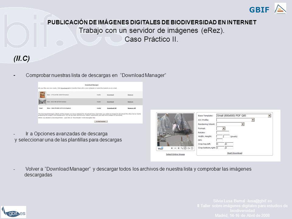 GBIF Silvia Lusa Bernal -lusa@gbif.es II Taller sobre imágenes digitales para estudios de biodiversidad Madrid, 14-16 de Abril de 2008 (II.C) - Comprobar nuestras lista de descargas en Download Manager - Ir a Opciones avanzadas de descarga y seleccionar una de las plantillas para descargas - Volver a Download Manager y descargar todos los archivos de nuestra lista y comprobar las imágenes descargadas PUBLICACIÓN DE IMÁGENES DIGITALES DE BIODIVERSIDAD EN INTERNET Trabajo con un servidor de imágenes (eRez).