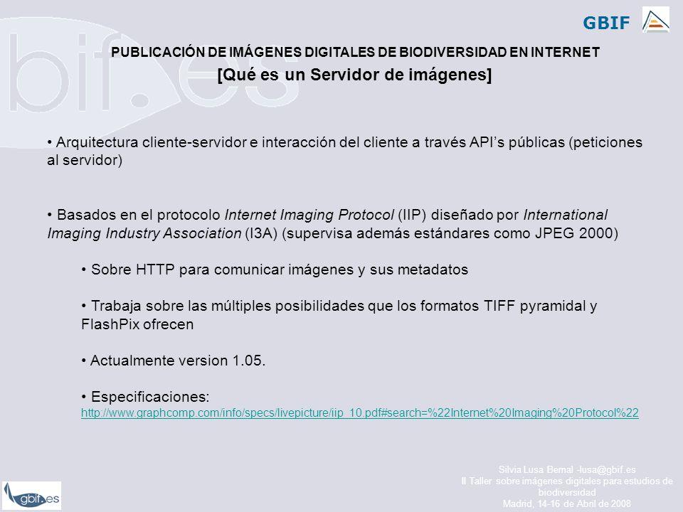 GBIF Silvia Lusa Bernal -lusa@gbif.es II Taller sobre imágenes digitales para estudios de biodiversidad Madrid, 14-16 de Abril de 2008 Arquitectura cliente-servidor e interacción del cliente a través APIs públicas (peticiones al servidor) Basados en el protocolo Internet Imaging Protocol (IIP) diseñado por International Imaging Industry Association (I3A) (supervisa además estándares como JPEG 2000) Sobre HTTP para comunicar imágenes y sus metadatos Trabaja sobre las múltiples posibilidades que los formatos TIFF pyramidal y FlashPix ofrecen Actualmente version 1.05.