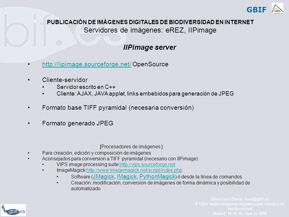 GBIF Silvia Lusa Bernal -lusa@gbif.es II Taller sobre imágenes digitales para estudios de biodiversidad Madrid, 14-16 de Abril de 2008 IIPimage server http://iipimage.sourceforge.net/ OpenSourcehttp://iipimage.sourceforge.net/ Cliente-servidor Servidor escrito en C++ Cliente: AJAX, JAVA applet, links embebidos para generación de JPEG Formato base TIFF pyramidal (necesaria conversión) Formato generado JPEG [Procesadores de imágenes ] Para creación, edición y composición de imágenes Aconsejados para conversion a TIFF pyramidal (necesario con IIPimage): VIPS image processing suite http://vips.sourceforge.nethttp://vips.sourceforge.net ImageMagick http://www.imagemagick.net/script/index.phphttp://www.imagemagick.net/script/index.php Software ( JMagick, IMagick, PythonMagick ) ó desde la línea de comandos JMagickIMagickPythonMagick Creación, modificación, conversión de imágenes de forma dinámica y posibilidad de automatizado PUBLICACIÓN DE IMÁGENES DIGITALES DE BIODIVERSIDAD EN INTERNET Servidores de imágenes: eREZ, IIPimage