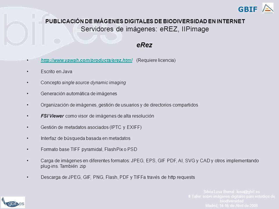 GBIF Silvia Lusa Bernal -lusa@gbif.es II Taller sobre imágenes digitales para estudios de biodiversidad Madrid, 14-16 de Abril de 2008 eRez http://www.yawah.com/products/erez.html (Requiere licencia)http://www.yawah.com/products/erez.html Escrito en Java Concepto single source dynamic imaging Generación automática de imágenes Organización de imágenes, gestión de usuarios y de directorios compartidos FSI Viewer como visor de imágenes de alta resolución Gestión de metadatos asociados (IPTC y EXIFF) Interfaz de búsqueda basada en metadatos Formato base TIFF pyramidal, FlashPix o PSD Carga de imágenes en diferentes formatos: JPEG, EPS, GIF PDF, AI, SVG y CAD y otros implementando plug-ins.