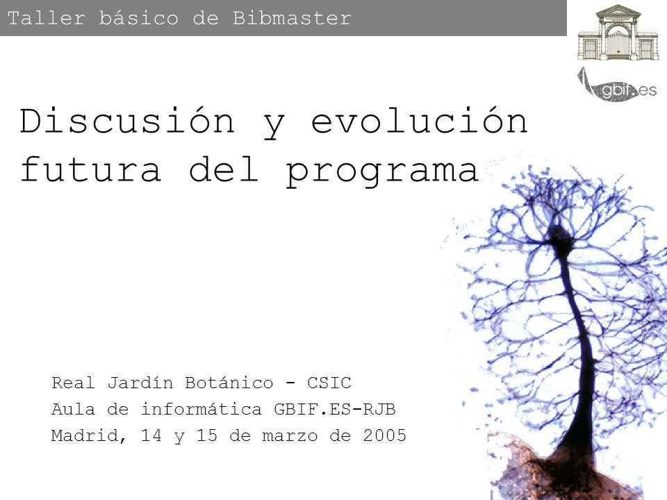 Taller básico de Bibmaster Real Jardín Botánico - CSIC Aula de informática GBIF.ES-RJB Madrid, 14 y 15 de marzo de 2005 Discusión y evolución futura del programa