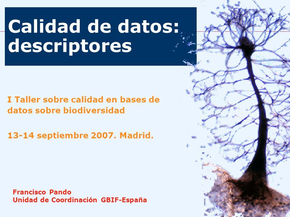 Calidad de datos: descriptores I Taller sobre calidad en bases de datos sobre biodiversidad 13-14 septiembre 2007. Madrid. Francisco Pando Unidad de C