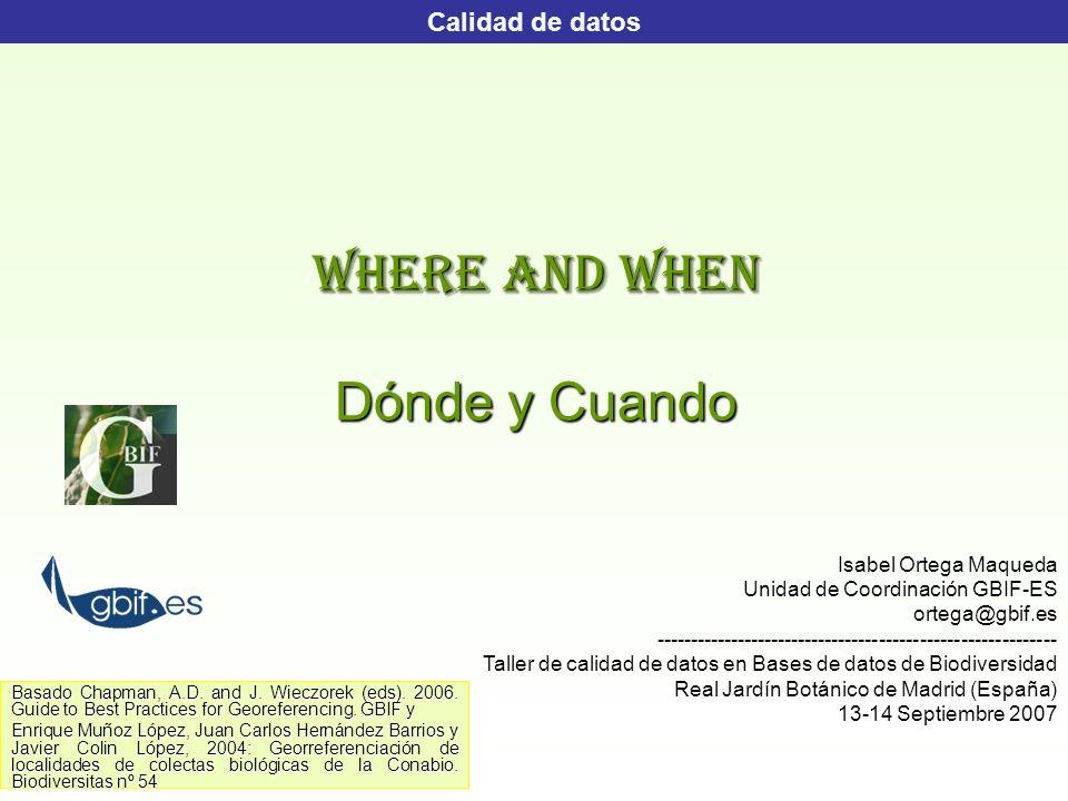 WHERE AND WHEN Dónde y Cuando Calidad de datos Isabel Ortega Maqueda Unidad de Coordinación GBIF-ES ortega@gbif.es------------------------------------