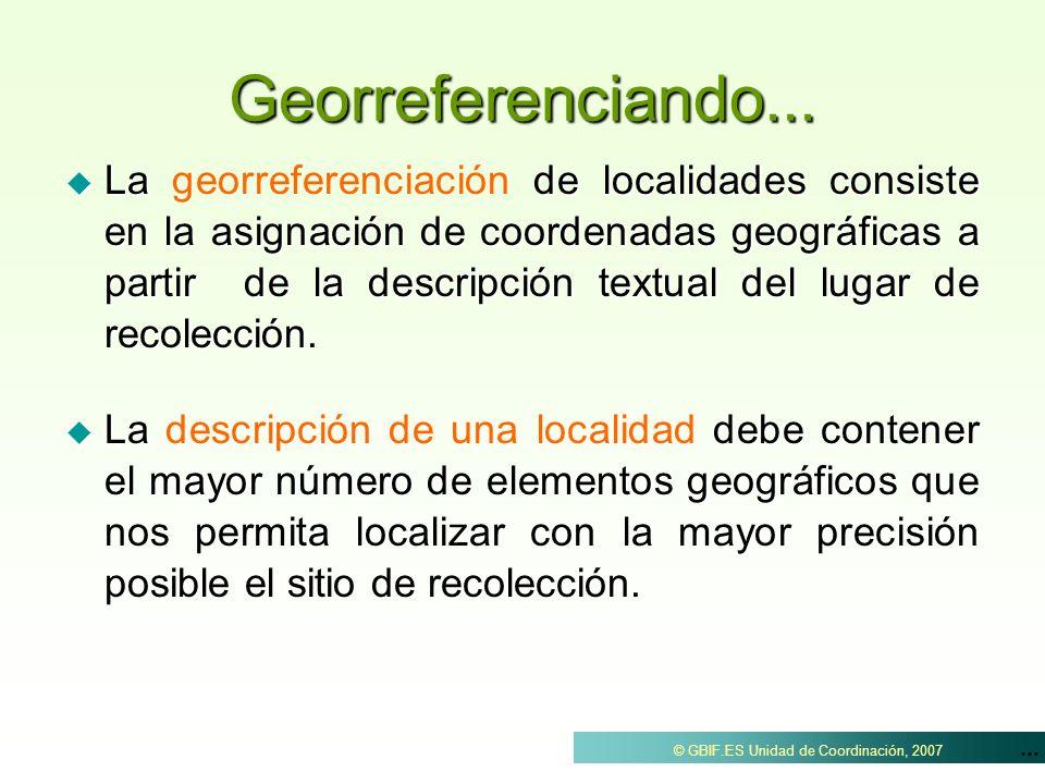 ... © GBIF.ES Unidad de Coordinación, 2007 Georreferenciando... La de localidades consiste en la asignación de coordenadas geográficas a partir de la