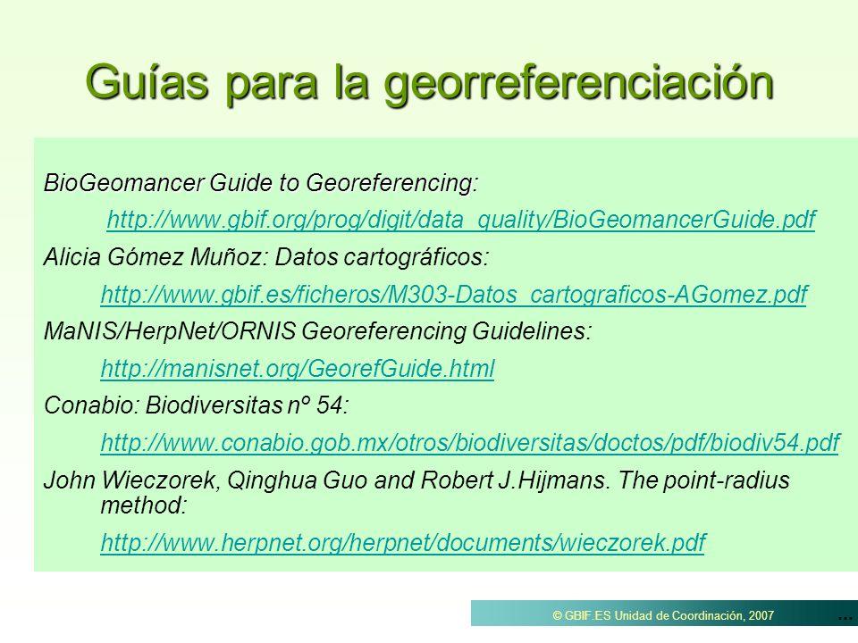 ... © GBIF.ES Unidad de Coordinación, 2007 Guías para la georreferenciación BioGeomancer Guide to Georeferencing: http://www.gbif.org/prog/digit/data_