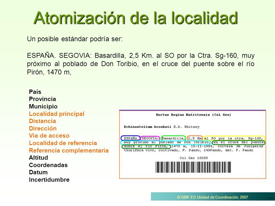... © GBIF.ES Unidad de Coordinación, 2007 Atomización de la localidad Un posible estándar podría ser: ESPAÑA. SEGOVIA: Basardilla, 2,5 Km. al SO por