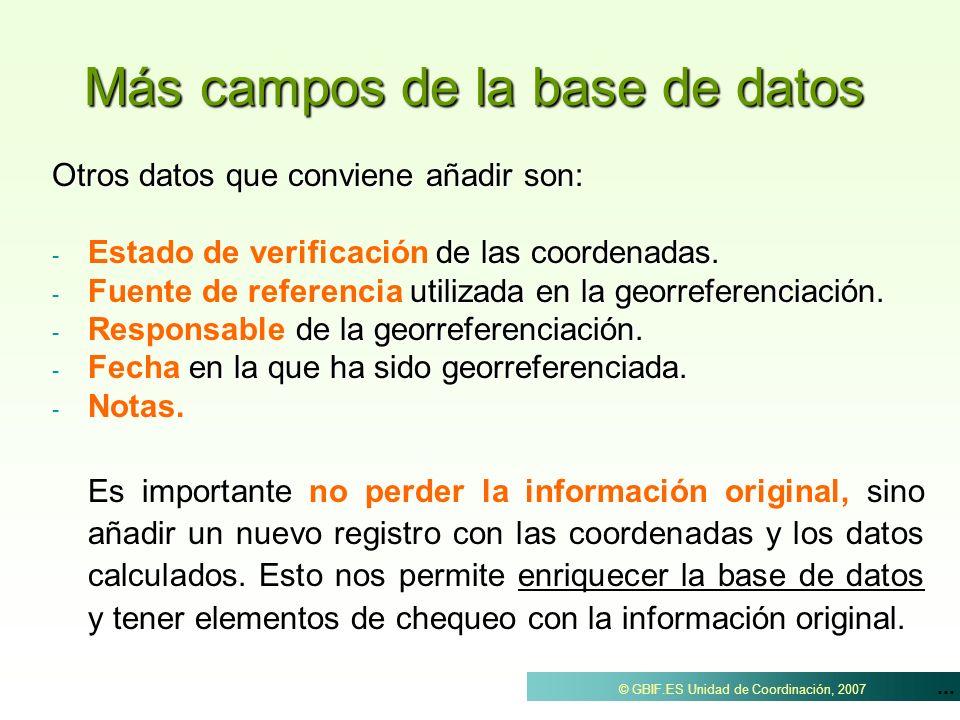 ... © GBIF.ES Unidad de Coordinación, 2007 Más campos de la base de datos Otros datos que conviene añadir son: - de las coordenadas. - Estado de verif