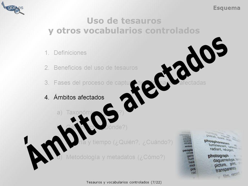 Tesauros y vocabularios controlados (7/22) Esquema 1.Definiciones 2.Beneficios del uso de tesauros 3.Fases del proceso de captura de información afectadas 4.Ámbitos afectados a)Taxonómico (¿Qué ) b)Geográfico (¿Dónde ) c)Autoría y tiempo (¿Quién , ¿Cuándo ) d)Metodología y metadatos (¿Cómo ) Uso de tesauros y otros vocabularios controlados