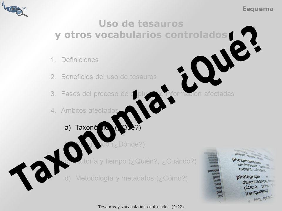 Tesauros y vocabularios controlados (9/22) Esquema 1.Definiciones 2.Beneficios del uso de tesauros 3.Fases del proceso de captura de información afectadas 4.Ámbitos afectados a)Taxonómico (¿Qué ) b)Geográfico (¿Dónde ) c)Autoría y tiempo (¿Quién , ¿Cuándo ) d)Metodología y metadatos (¿Cómo ) Uso de tesauros y otros vocabularios controlados