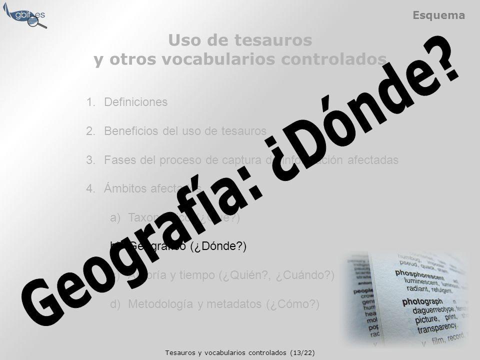 Tesauros y vocabularios controlados (13/22) Esquema 1.Definiciones 2.Beneficios del uso de tesauros 3.Fases del proceso de captura de información afectadas 4.Ámbitos afectados a)Taxonómico (¿Qué ) b)Geográfico (¿Dónde ) c)Autoría y tiempo (¿Quién , ¿Cuándo ) d)Metodología y metadatos (¿Cómo ) Uso de tesauros y otros vocabularios controlados