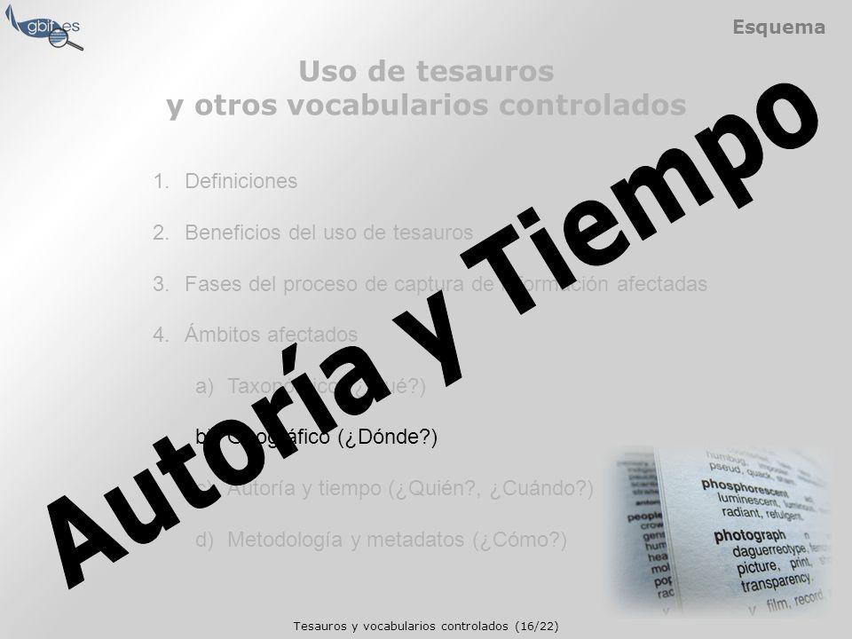 Tesauros y vocabularios controlados (16/22) Esquema 1.Definiciones 2.Beneficios del uso de tesauros 3.Fases del proceso de captura de información afectadas 4.Ámbitos afectados a)Taxonómico (¿Qué ) b)Geográfico (¿Dónde ) c)Autoría y tiempo (¿Quién , ¿Cuándo ) d)Metodología y metadatos (¿Cómo ) Uso de tesauros y otros vocabularios controlados