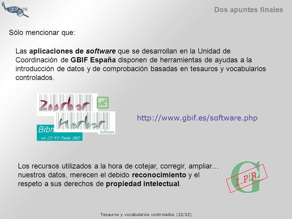Tesauros y vocabularios controlados (22/22) Dos apuntes finales http://www.gbif.es/software.php Los recursos utilizados a la hora de cotejar, corregir, ampliar… nuestros datos, merecen el debido reconocimiento y el respeto a sus derechos de propiedad intelectual.