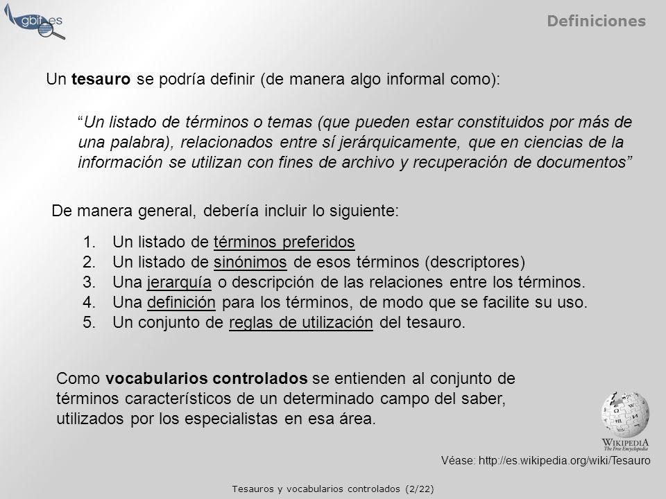 Tesauros y vocabularios controlados (2/22) Definiciones Véase: http://es.wikipedia.org/wiki/Tesauro Un tesauro se podría definir (de manera algo informal como): Un listado de términos o temas (que pueden estar constituidos por más de una palabra), relacionados entre sí jerárquicamente, que en ciencias de la información se utilizan con fines de archivo y recuperación de documentos De manera general, debería incluir lo siguiente: 1.