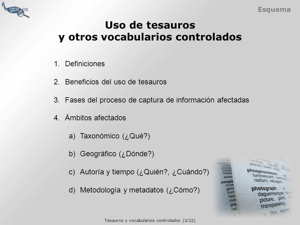 Tesauros y vocabularios controlados (3/22) Esquema 1.Definiciones 2.Beneficios del uso de tesauros 3.Fases del proceso de captura de información afectadas 4.Ámbitos afectados a)Taxonómico (¿Qué ) b)Geográfico (¿Dónde ) c)Autoría y tiempo (¿Quién , ¿Cuándo ) d)Metodología y metadatos (¿Cómo ) Uso de tesauros y otros vocabularios controlados