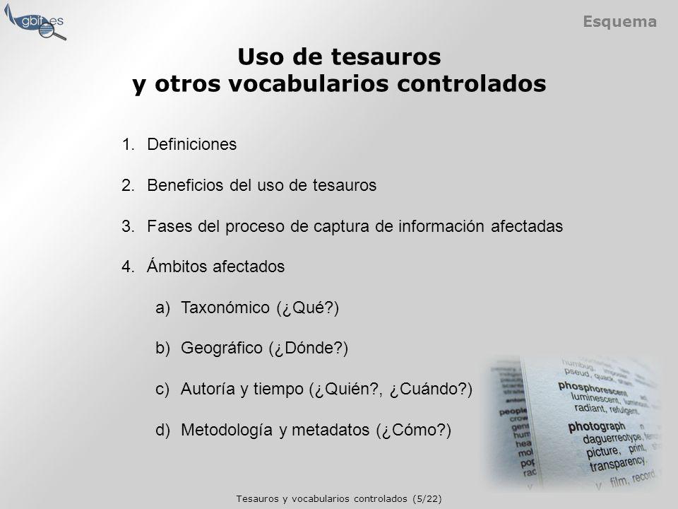 Tesauros y vocabularios controlados (5/22) Esquema 1.Definiciones 2.Beneficios del uso de tesauros 3.Fases del proceso de captura de información afectadas 4.Ámbitos afectados a)Taxonómico (¿Qué ) b)Geográfico (¿Dónde ) c)Autoría y tiempo (¿Quién , ¿Cuándo ) d)Metodología y metadatos (¿Cómo ) Uso de tesauros y otros vocabularios controlados