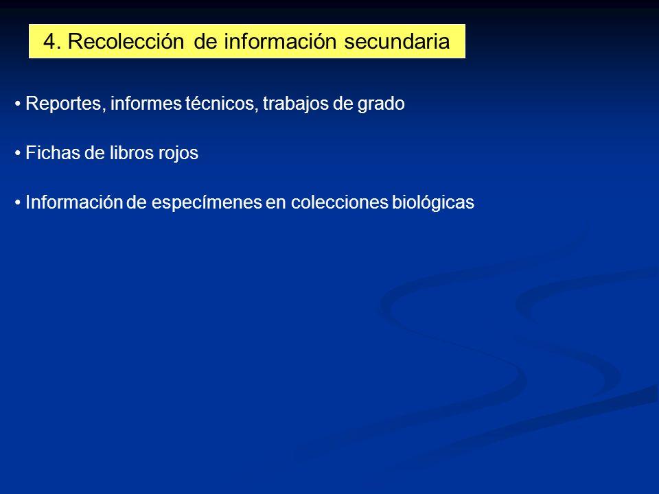 4. Recolección de información secundaria Reportes, informes técnicos, trabajos de grado Fichas de libros rojos Información de especímenes en coleccion