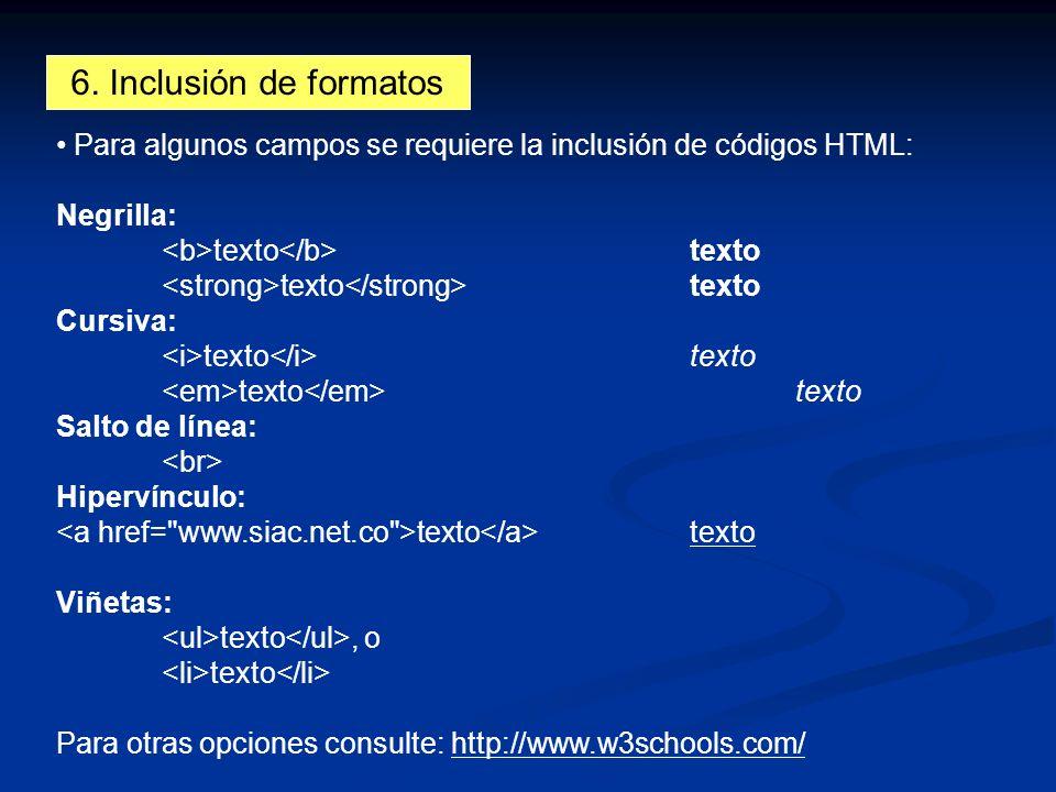 6. Inclusión de formatos Para algunos campos se requiere la inclusión de códigos HTML: Negrilla: texto texto Cursiva: texto texto Salto de línea: Hipe
