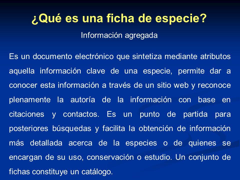 ¿Qué es una ficha de especie? Es un documento electrónico que sintetiza mediante atributos aquella información clave de una especie, permite dar a con
