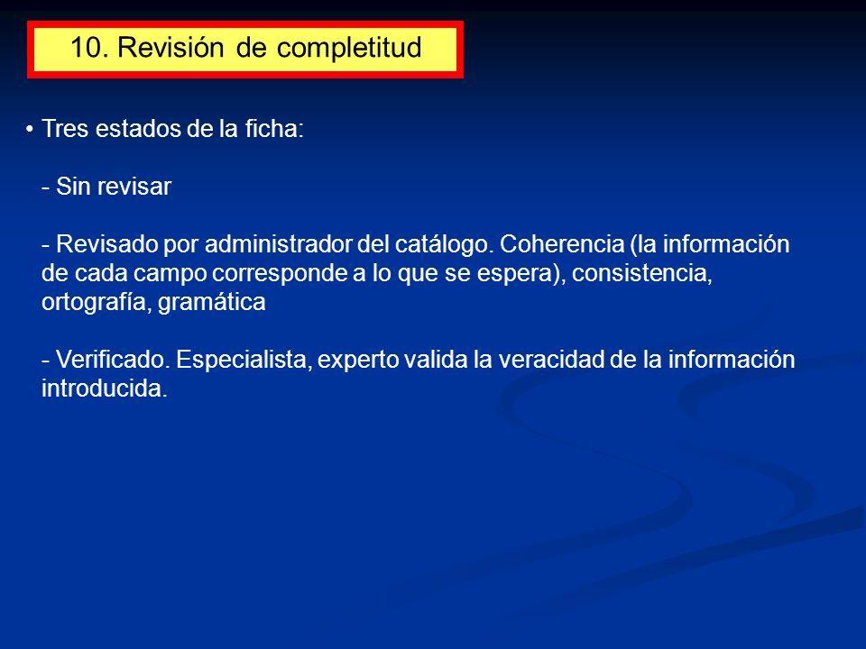 10. Revisión de completitud Tres estados de la ficha: - Sin revisar - Revisado por administrador del catálogo. Coherencia (la información de cada camp
