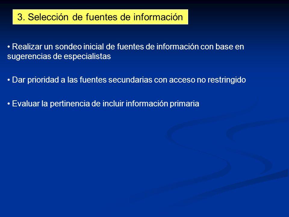 3. Selección de fuentes de información Realizar un sondeo inicial de fuentes de información con base en sugerencias de especialistas Dar prioridad a l