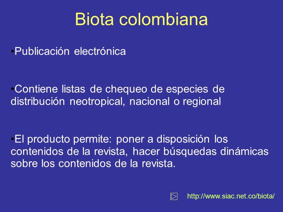 Biota colombiana http://www.siac.net.co/biota/ Publicación electrónica Contiene listas de chequeo de especies de distribución neotropical, nacional o regional El producto permite: poner a disposición los contenidos de la revista, hacer búsquedas dinámicas sobre los contenidos de la revista.