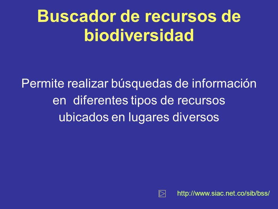 Buscador de recursos de biodiversidad Permite realizar búsquedas de información en diferentes tipos de recursos ubicados en lugares diversos http://www.siac.net.co/sib/bss/