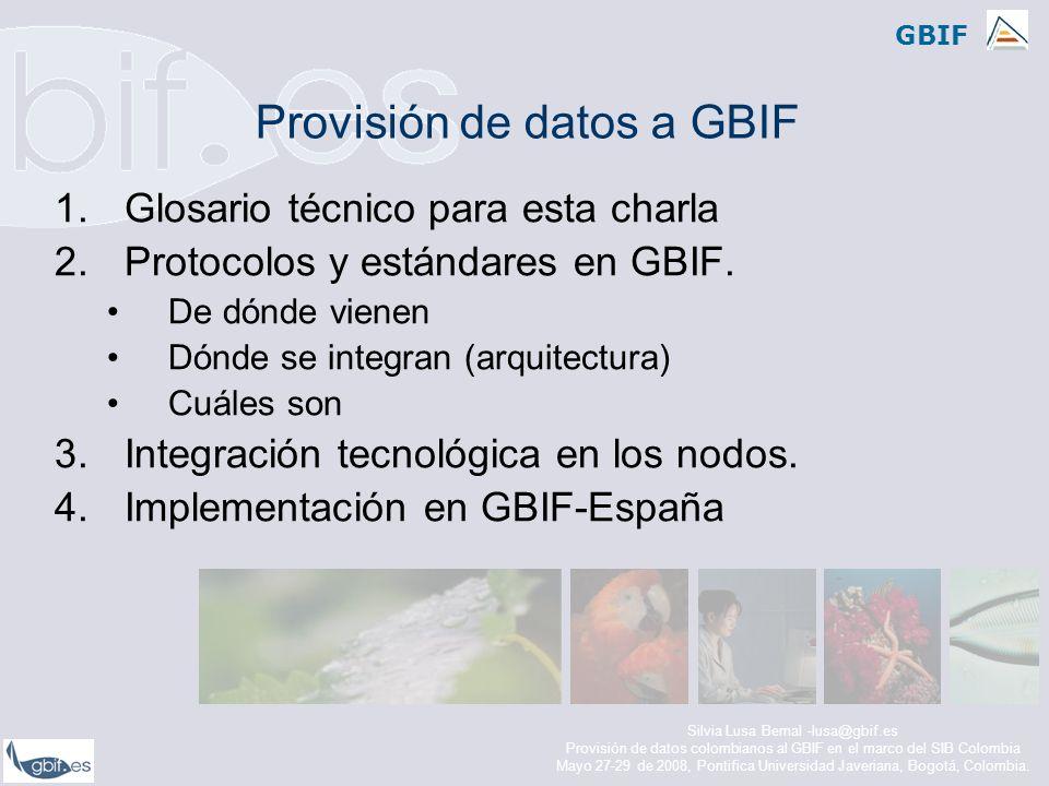 GBIF Glosario técnico para esta charla Metadatos –Conjunto de datos que definen cada uno de los recursos publicados en la red de GBIF –Normalmente un recurso corresponde a una colección Estándar de datos –Perfil común de datos –Utilizado para intercambio –Darwin Core, ABCD, NCD, TCS Protocolo –Conjunto de reglas que van a permitir la comunicación y el transporte de datos en la red –Utilizan estándares de datos (son capaces de reconocerlos y manejarlos) –Implementados en software –DiGIR (DiGIR provider, DiGIR portal), Biocase (Pywraper), TAPIR (TapirLink, etc) Silvia Lusa Bernal -lusa@gbif.es Provisión de datos colombianos al GBIF en el marco del SIB Colombia Mayo 27-29 de 2008, Pontifica Universidad Javeriana, Bogotá, Colombia.