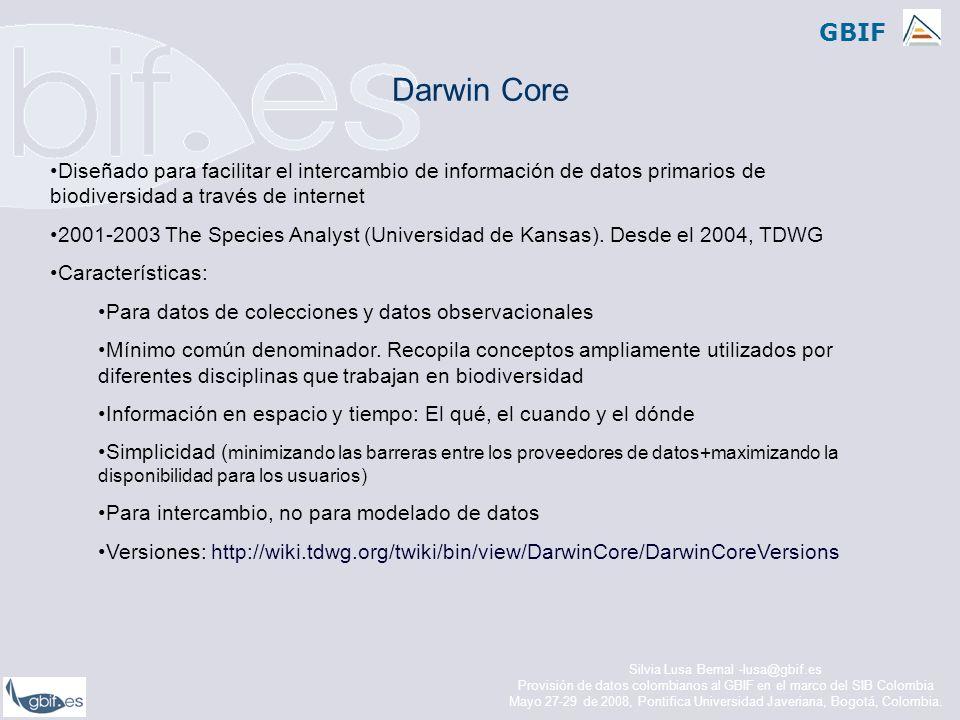GBIF 48 elementos no jerarquizados XML Schema: http://digir.net/schema/conceptual/darwin/2003/1.0/darwin2.xsd Estructurados en: Identificación Preparación y Conservación Recolección y Notas El cuándo El dónde Darwin Core 1.2 DateLastModified *InstitutionCode *CollectionCode *CatalogNumber * ScientificName *BasisOfRecordKingdomPhylum ClassOrderFamilyGenus SpeciesSubspeciesScientificNameAuthorIdentifiedBy YearIdentifiedMonthIdentifiedDayIdentifiedTypeStatus CollectorNumberFieldNumberCollectorYearCollected MonthCollectedDayCollectedJulianDayTimeOfDay ContinentOceanCountryStateProvinceCounty LocalityLongitudeLatitudeCoordinatePrecision BoundingBoxMinimumElevationMaximumElevationMinimumDepth MaximumDepthSexPreparationTypeIndividualCount PreviousCatalogNumberRelationshipTypeRelatedCatalogItemNotes Silvia Lusa Bernal -lusa@gbif.es Provisión de datos colombianos al GBIF en el marco del SIB Colombia Mayo 27-29 de 2008, Pontifica Universidad Javeriana, Bogotá, Colombia.