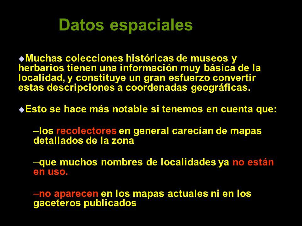 Datos espaciales Muchas colecciones históricas de museos y herbarios tienen una información muy básica de la localidad, y constituye un gran esfuerzo