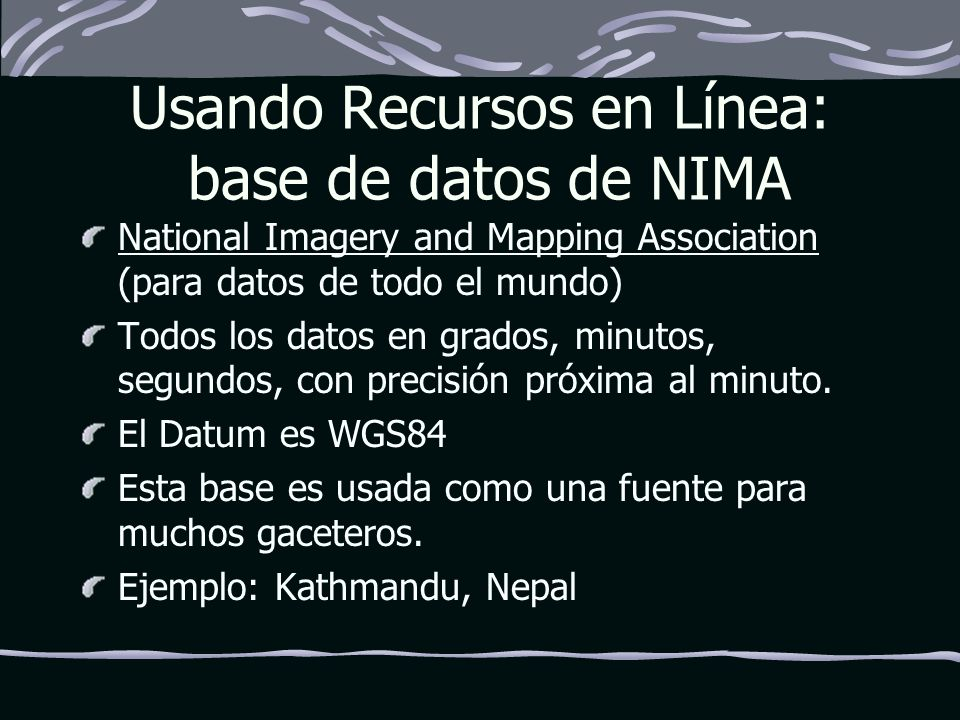 Usando Recursos en Línea: base de datos de NIMA National Imagery and Mapping Association National Imagery and Mapping Association (para datos de todo el mundo) Todos los datos en grados, minutos, segundos, con precisión próxima al minuto.