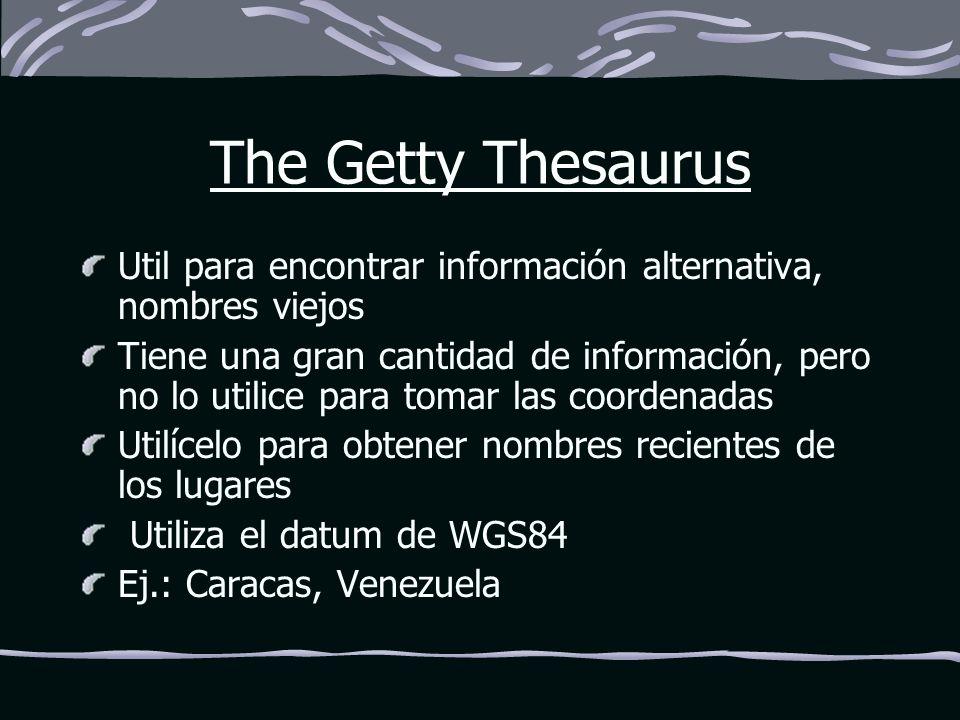 The Getty Thesaurus Util para encontrar información alternativa, nombres viejos Tiene una gran cantidad de información, pero no lo utilice para tomar las coordenadas Utilícelo para obtener nombres recientes de los lugares Utiliza el datum de WGS84 Ej.: Caracas, Venezuela