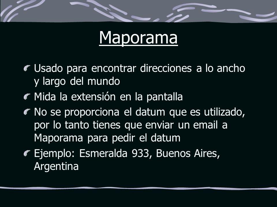 Maporama Usado para encontrar direcciones a lo ancho y largo del mundo Mida la extensión en la pantalla No se proporciona el datum que es utilizado, por lo tanto tienes que enviar un email a Maporama para pedir el datum Ejemplo: Esmeralda 933, Buenos Aires, Argentina