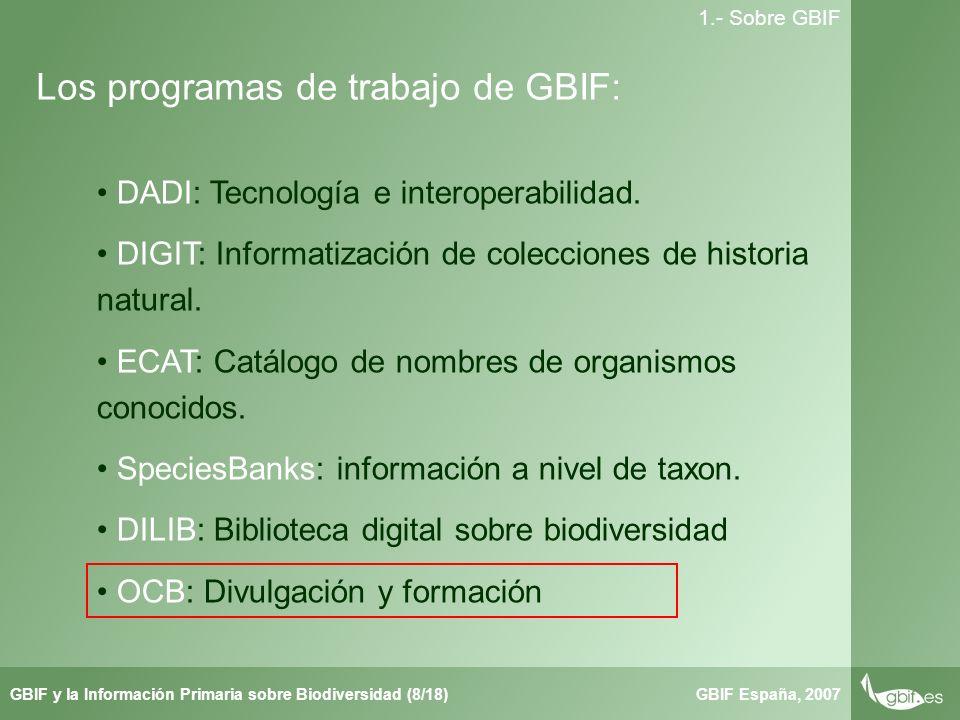 Taller de Herbar GBIF España, 2007GBIF y la Información Primaria sobre Biodiversidad (8/18) 1.- Sobre GBIF Los programas de trabajo de GBIF: DADI: Tecnología e interoperabilidad.