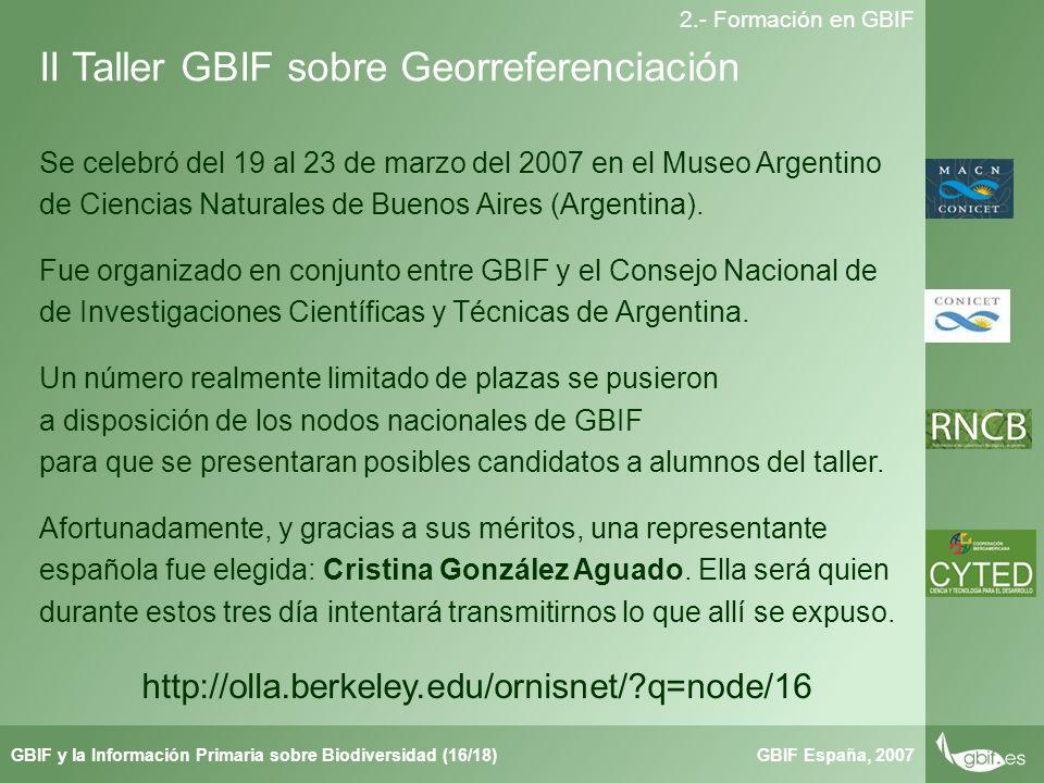 Taller de Herbar GBIF España, 2007GBIF y la Información Primaria sobre Biodiversidad (16/18) 2.- Formación en GBIF Se celebró del 19 al 23 de marzo del 2007 en el Museo Argentino de Ciencias Naturales de Buenos Aires (Argentina).